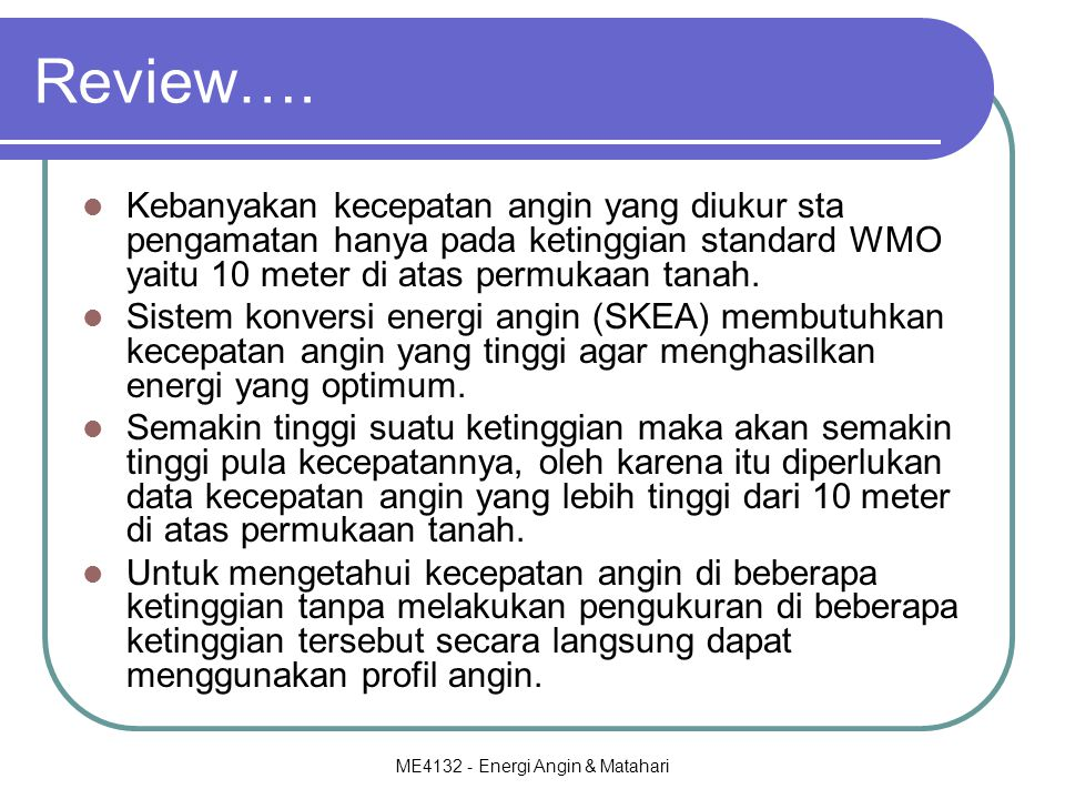 ME4132 - Energi Angin & Matahari Review…. Kebanyakan kecepatan angin yang diukur sta pengamatan hanya pada ketinggian standard WMO yaitu 10 meter di a