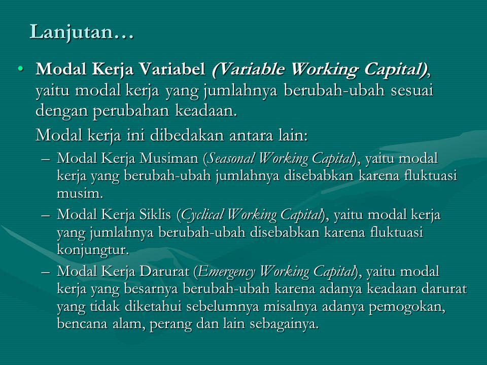 Lanjutan… Modal Kerja Variabel (Variable Working Capital), yaitu modal kerja yang jumlahnya berubah-ubah sesuai dengan perubahan keadaan. Modal kerja