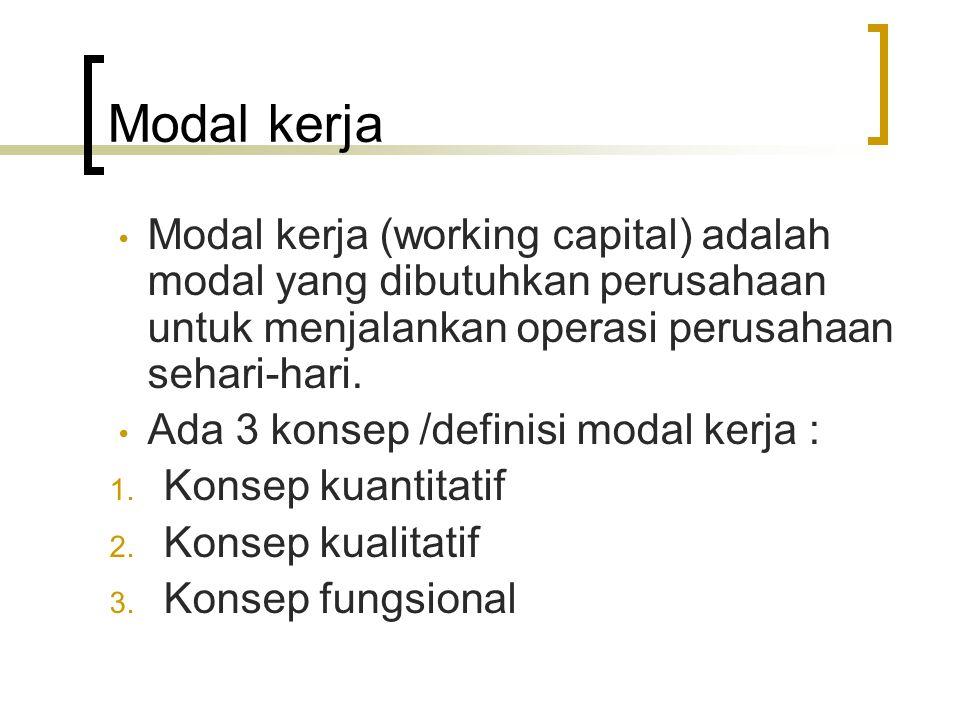 Modal kerja Modal kerja (working capital) adalah modal yang dibutuhkan perusahaan untuk menjalankan operasi perusahaan sehari-hari. Ada 3 konsep /defi