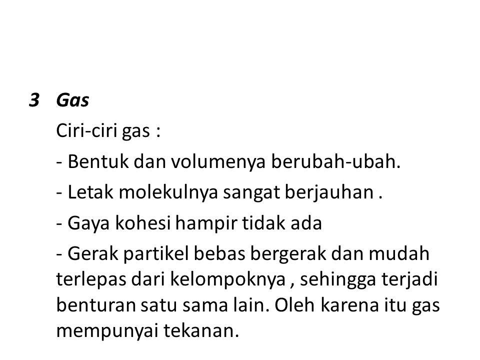3Gas Ciri-ciri gas : - Bentuk dan volumenya berubah-ubah.