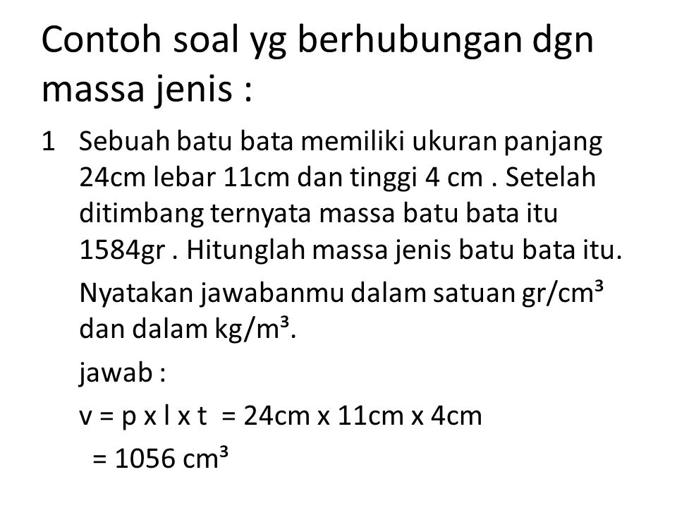 Contoh soal yg berhubungan dgn massa jenis : 1Sebuah batu bata memiliki ukuran panjang 24cm lebar 11cm dan tinggi 4 cm. Setelah ditimbang ternyata mas