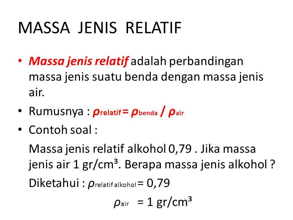 MASSA JENIS RELATIF Massa jenis relatif adalah perbandingan massa jenis suatu benda dengan massa jenis air. Rumusnya : ρ relatif = ρ benda / ρ air Con