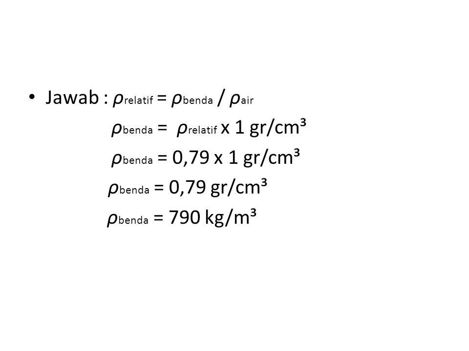 Jawab : ρ relatif = ρ benda / ρ air ρ benda = ρ relatif x 1 gr/cm³ ρ benda = 0,79 x 1 gr/cm³ ρ benda = 0,79 gr/cm³ ρ benda = 790 kg/m³