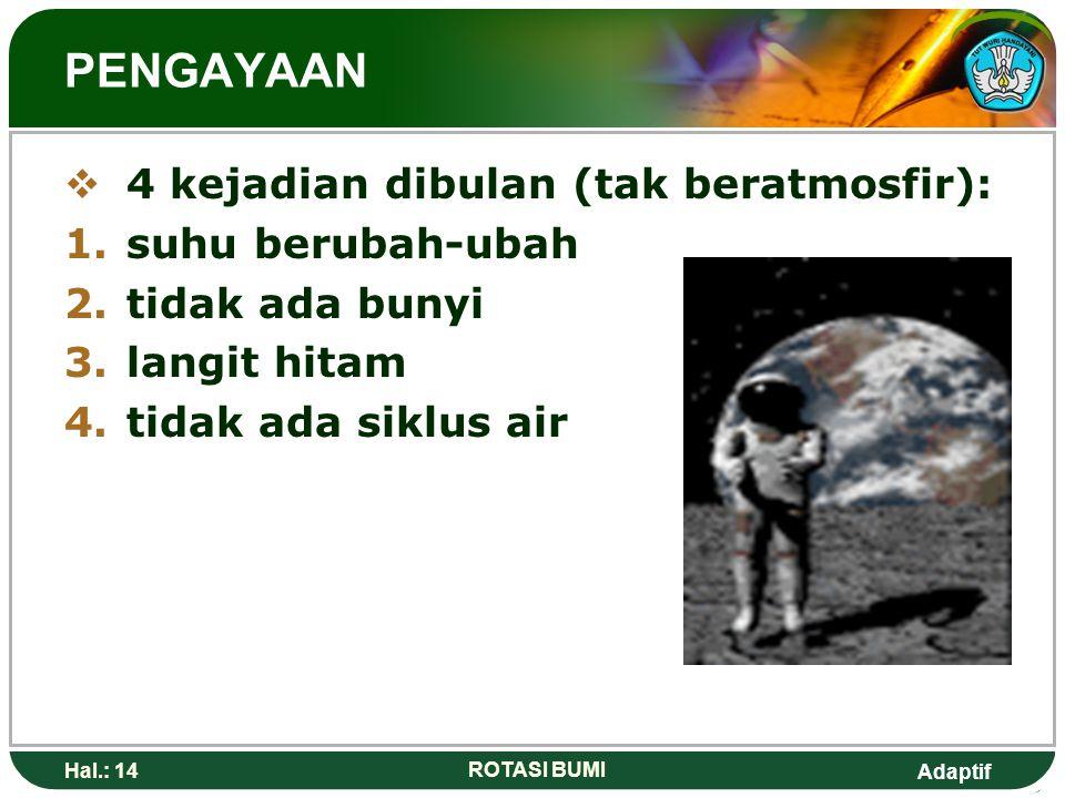 Adaptif Hal.: 14 ROTASI BUMI PENGAYAAN  4 kejadian dibulan (tak beratmosfir): 1.suhu berubah-ubah 2.tidak ada bunyi 3.langit hitam 4.tidak ada siklus
