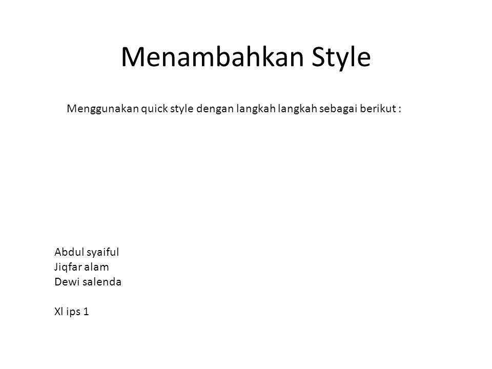 Menambahkan Style Menggunakan quick style dengan langkah langkah sebagai berikut : Abdul syaiful Jiqfar alam Dewi salenda Xl ips 1