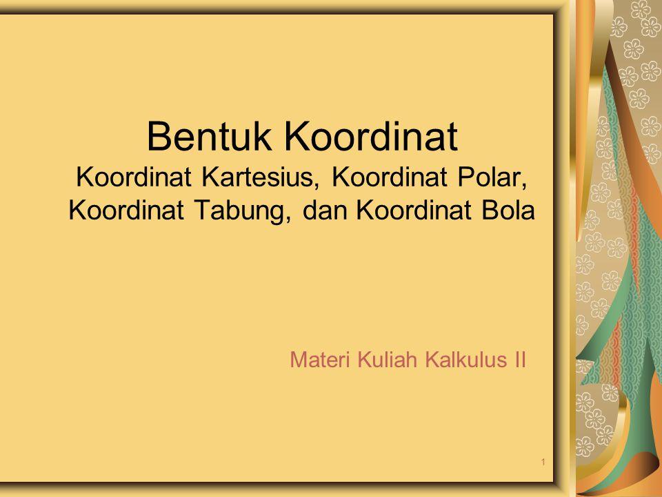 Bentuk Koordinat Koordinat Kartesius, Koordinat Polar, Koordinat Tabung, dan Koordinat Bola Materi Kuliah Kalkulus II 1