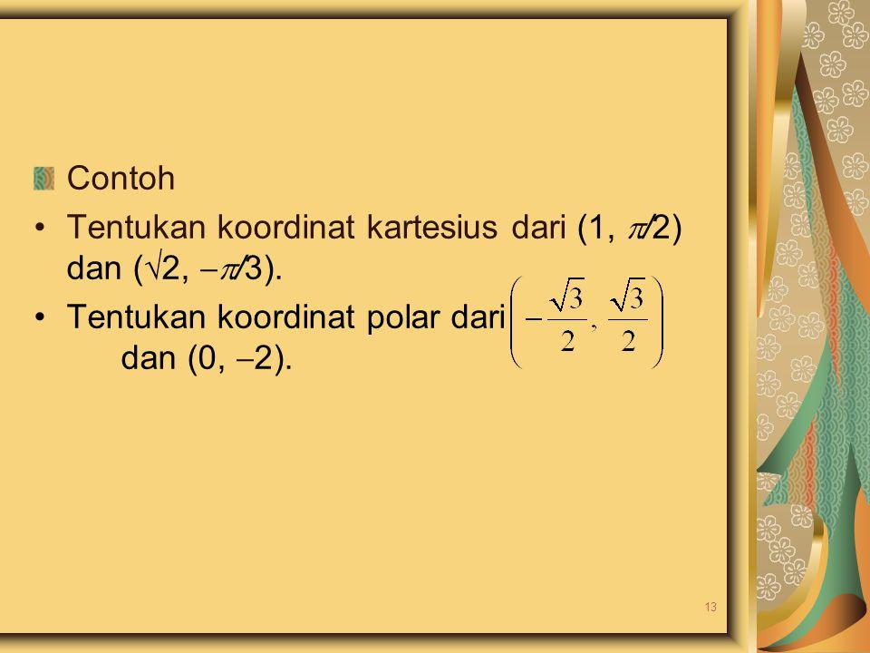 Contoh Tentukan koordinat kartesius dari (1,  /2) dan (  2,  /3). Tentukan koordinat polar dari dan (0,  2). 13