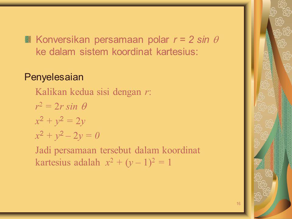 Konversikan persamaan polar r = 2 sin  ke dalam sistem koordinat kartesius: Penyelesaian Kalikan kedua sisi dengan r: r 2 = 2r sin  x 2 + y 2 = 2y x