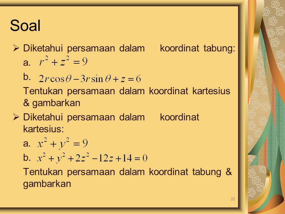 Soal  Diketahui persamaan dalam koordinat tabung: a. b. Tentukan persamaan dalam koordinat kartesius & gambarkan  Diketahui persamaan dalam koordina