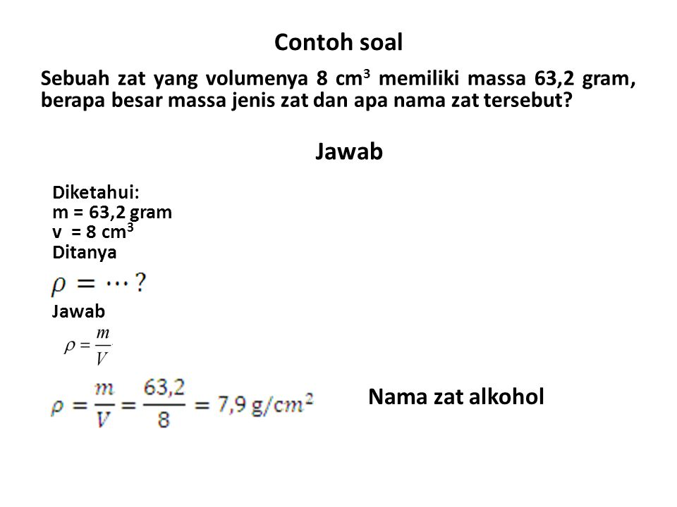 Contoh soal Sebuah zat yang volumenya 8 cm 3 memiliki massa 63,2 gram, berapa besar massa jenis zat dan apa nama zat tersebut? Jawab Diketahui: m = 63