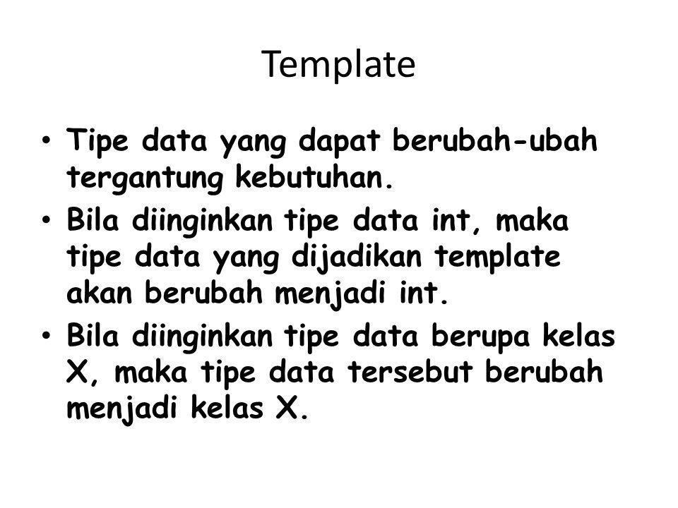 Template Tipe data yang dapat berubah-ubah tergantung kebutuhan. Bila diinginkan tipe data int, maka tipe data yang dijadikan template akan berubah me