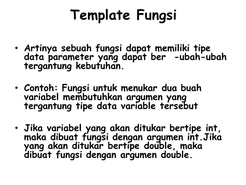 Template Fungsi Artinya sebuah fungsi dapat memiliki tipe data parameter yang dapat ber -ubah-ubah tergantung kebutuhan. Contoh: Fungsi untuk menukar