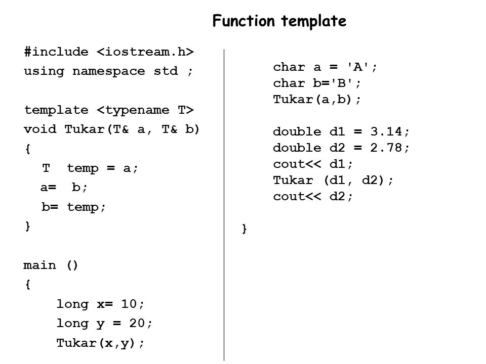 char a = 'A'; char b='B'; Tukar(a,b); double d1 = 3.14; double d2 = 2.78; cout<< d1; Tukar (d1, d2); cout<< d2; } #include using namespace std ; templ
