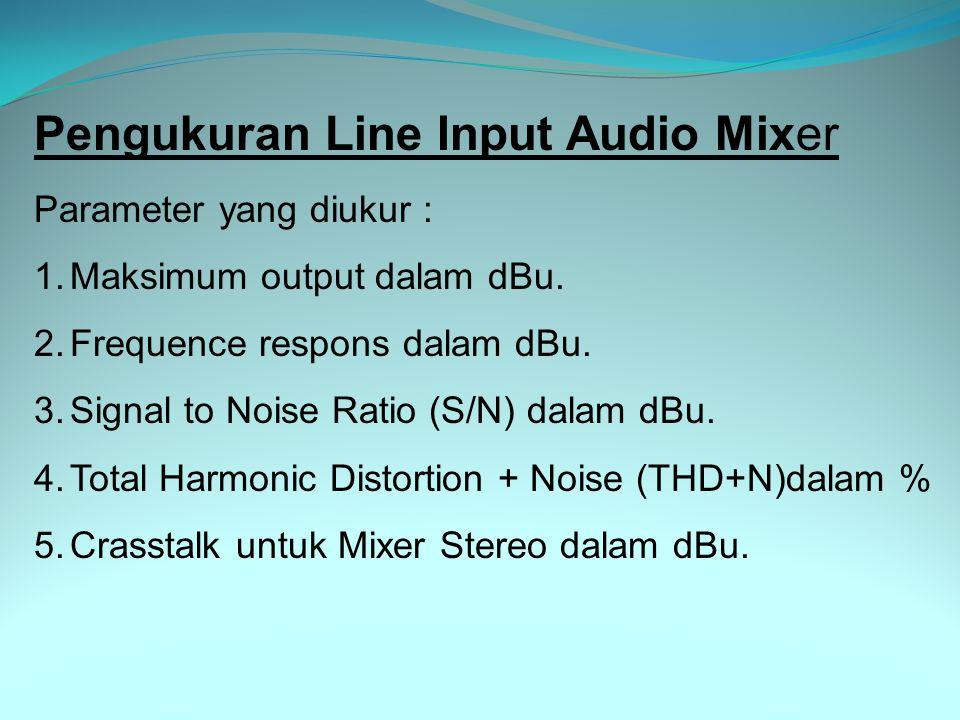 Pengukuran Line Input Audio Mixer Parameter yang diukur : 1.Maksimum output dalam dBu. 2.Frequence respons dalam dBu. 3.Signal to Noise Ratio (S/N) da