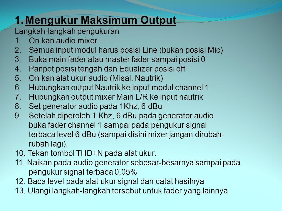 1.Mengukur Maksimum Output Langkah-langkah pengukuran 1.On kan audio mixer 2.Semua input modul harus posisi Line (bukan posisi Mic) 3.Buka main fader