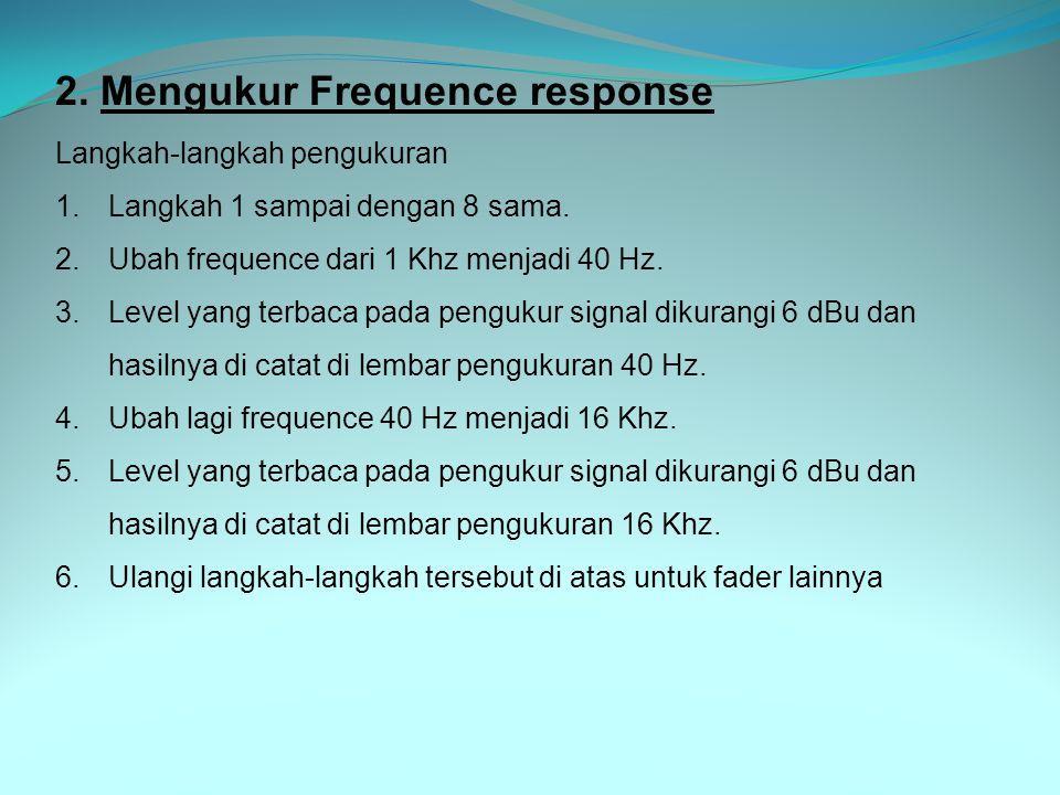 2. Mengukur Frequence response Langkah-langkah pengukuran 1.Langkah 1 sampai dengan 8 sama. 2.Ubah frequence dari 1 Khz menjadi 40 Hz. 3.Level yang te
