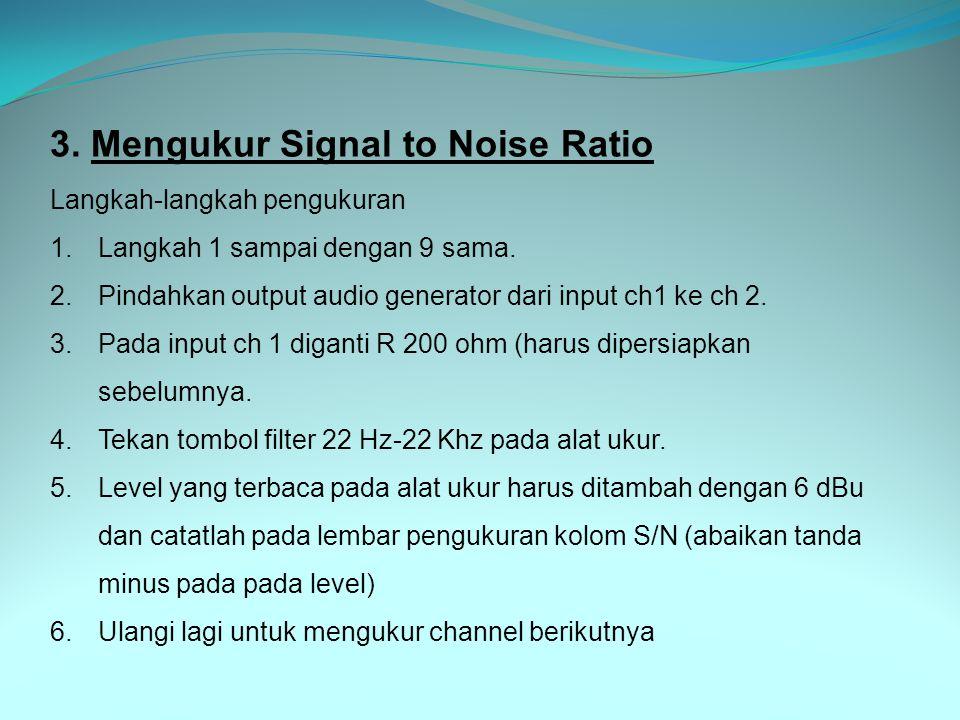 3. Mengukur Signal to Noise Ratio Langkah-langkah pengukuran 1.Langkah 1 sampai dengan 9 sama. 2.Pindahkan output audio generator dari input ch1 ke ch