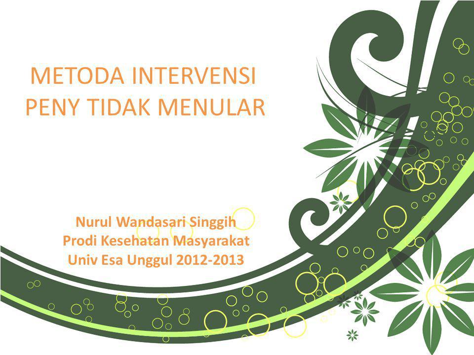 Nurul Wandasari Singgih Prodi Kesehatan Masyarakat Univ Esa Unggul 2012-2013 METODA INTERVENSI PENY TIDAK MENULAR METODA INTERVENSI PENY TIDAK MENULAR