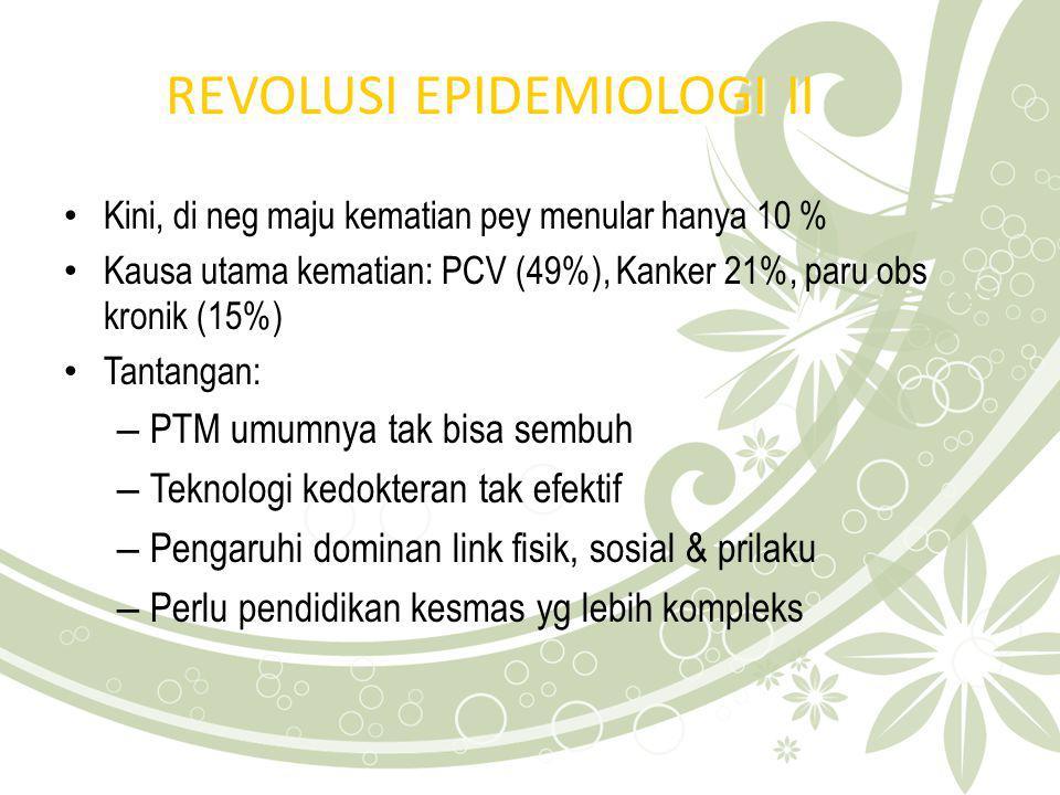 REVOLUSI EPIDEMIOLOGI II Kini, di neg maju kematian pey menular hanya 10 % Kausa utama kematian: PCV (49%), Kanker 21%, paru obs kronik (15%) Tantanga