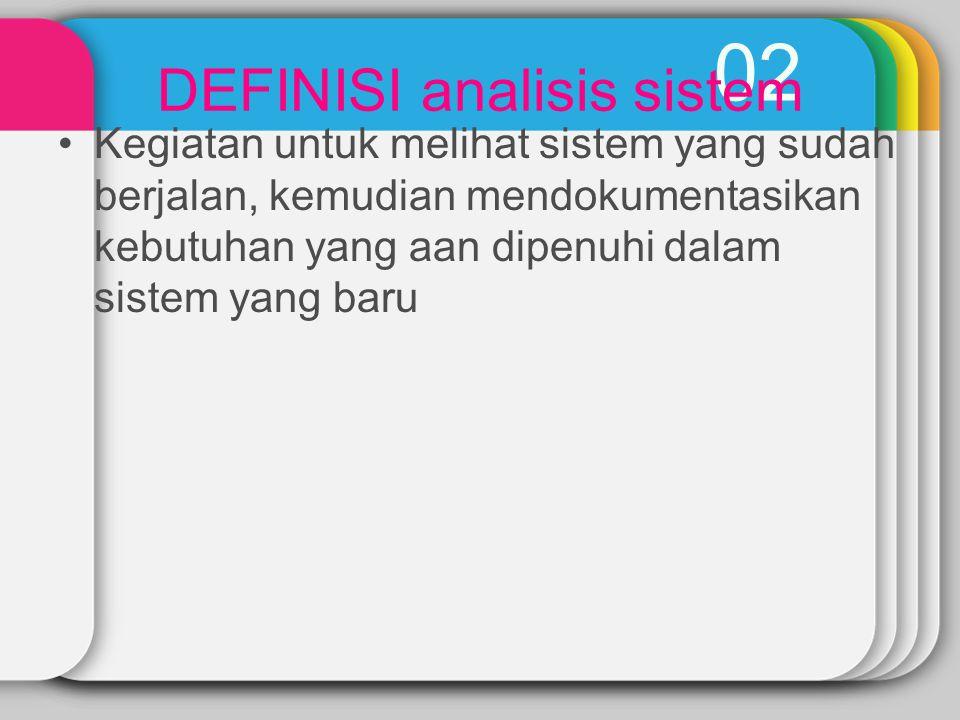 02 DEFINISI analisis sistem Kegiatan untuk melihat sistem yang sudah berjalan, kemudian mendokumentasikan kebutuhan yang aan dipenuhi dalam sistem yan
