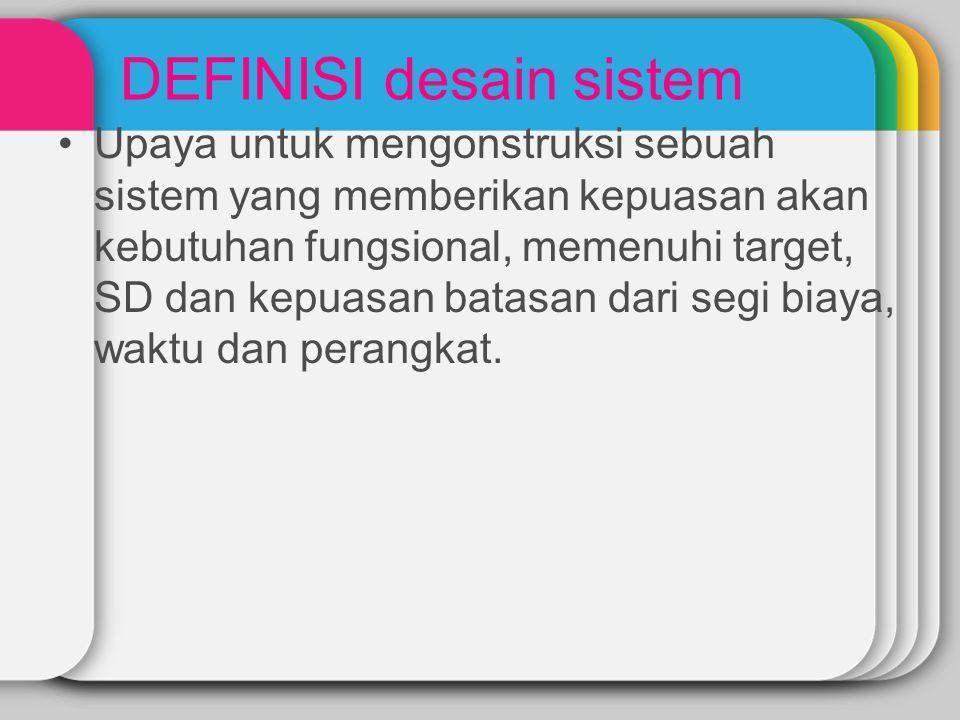DEFINISI desain sistem Upaya untuk mengonstruksi sebuah sistem yang memberikan kepuasan akan kebutuhan fungsional, memenuhi target, SD dan kepuasan ba