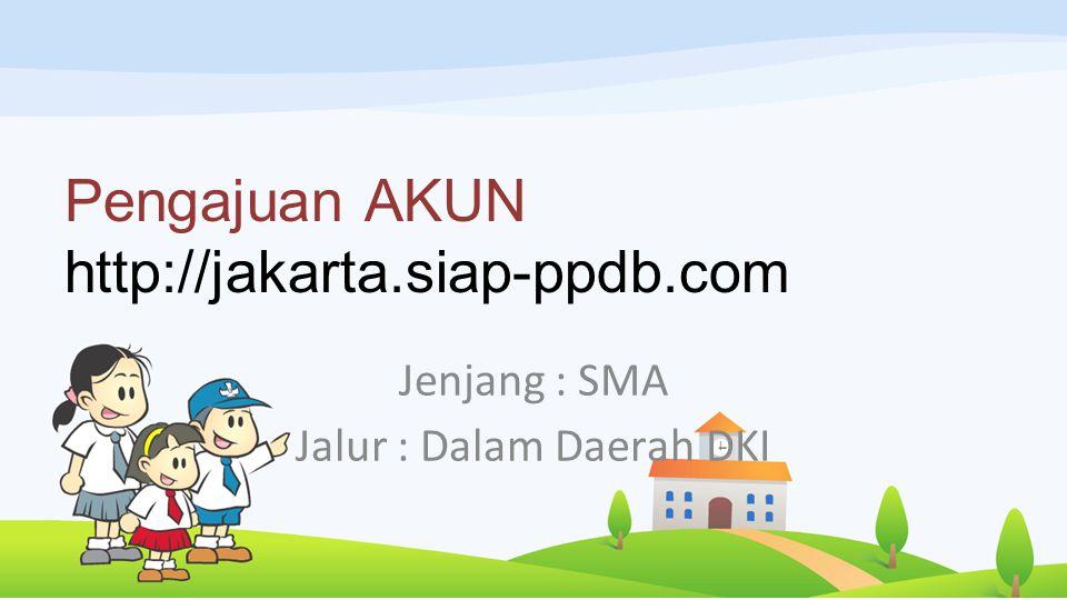 Pengajuan AKUN http://jakarta.siap-ppdb.com Jenjang : SMA Jalur : Dalam Daerah DKI