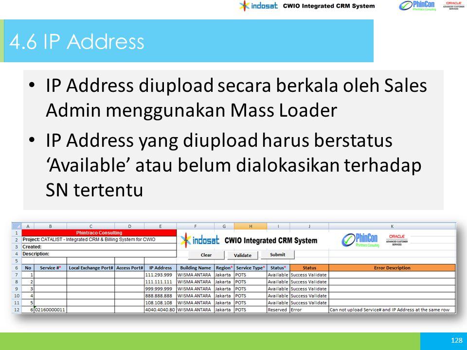 4.6 IP Address 128 IP Address diupload secara berkala oleh Sales Admin menggunakan Mass Loader IP Address yang diupload harus berstatus 'Available' atau belum dialokasikan terhadap SN tertentu