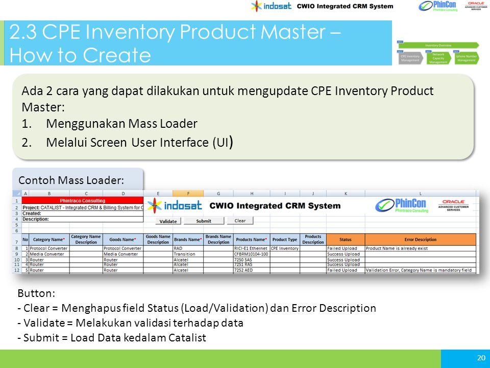 2.3 CPE Inventory Product Master – How to Create 20 Ada 2 cara yang dapat dilakukan untuk mengupdate CPE Inventory Product Master: 1.Menggunakan Mass Loader 2.Melalui Screen User Interface (UI ) Ada 2 cara yang dapat dilakukan untuk mengupdate CPE Inventory Product Master: 1.Menggunakan Mass Loader 2.Melalui Screen User Interface (UI ) Contoh Mass Loader: Button: - Clear = Menghapus field Status (Load/Validation) dan Error Description - Validate = Melakukan validasi terhadap data - Submit = Load Data kedalam Catalist