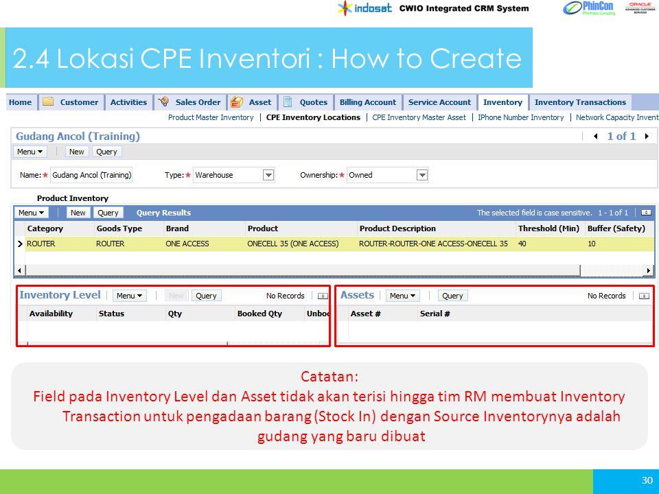 30 Catatan: Field pada Inventory Level dan Asset tidak akan terisi hingga tim RM membuat Inventory Transaction untuk pengadaan barang (Stock In) dengan Source Inventorynya adalah gudang yang baru dibuat 2.4 Lokasi CPE Inventori : How to Create