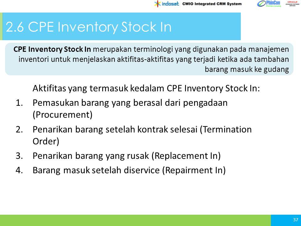 2.6 CPE Inventory Stock In Aktifitas yang termasuk kedalam CPE Inventory Stock In: 1.Pemasukan barang yang berasal dari pengadaan (Procurement) 2.Penarikan barang setelah kontrak selesai (Termination Order) 3.Penarikan barang yang rusak (Replacement In) 4.Barang masuk setelah diservice (Repairment In) 37 CPE Inventory Stock In merupakan terminologi yang digunakan pada manajemen inventori untuk menjelaskan aktifitas-aktifitas yang terjadi ketika ada tambahan barang masuk ke gudang