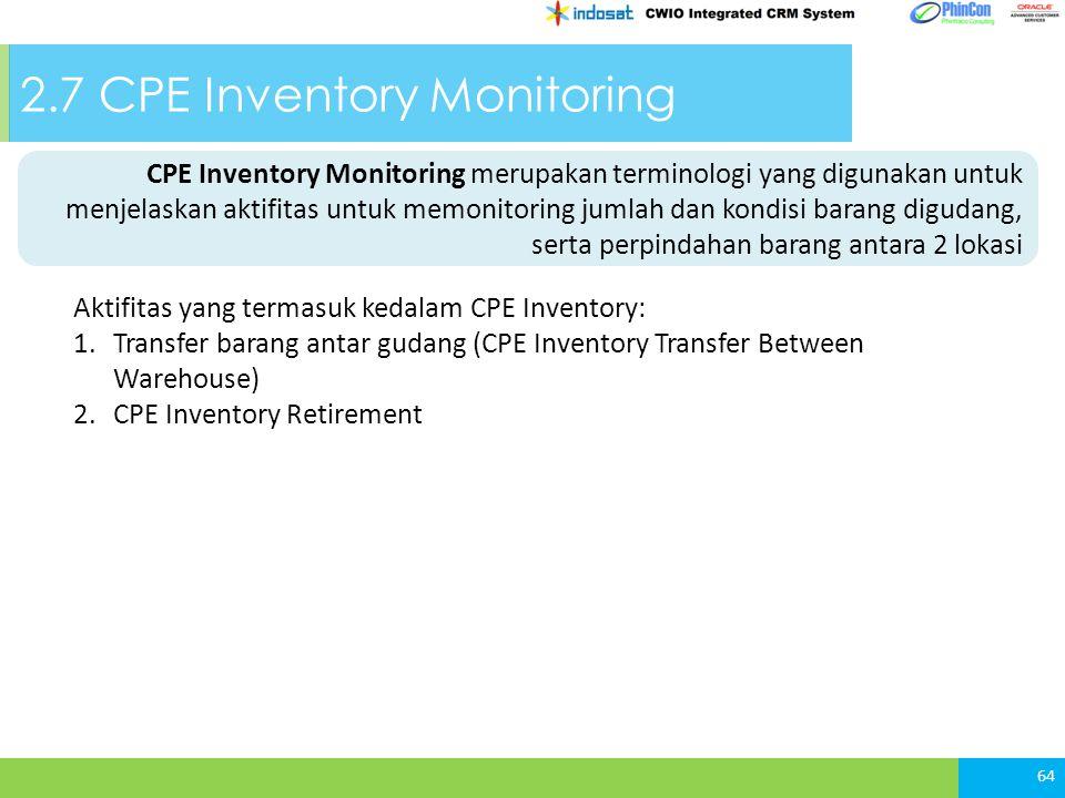 2.7 CPE Inventory Monitoring 64 CPE Inventory Monitoring merupakan terminologi yang digunakan untuk menjelaskan aktifitas untuk memonitoring jumlah dan kondisi barang digudang, serta perpindahan barang antara 2 lokasi Aktifitas yang termasuk kedalam CPE Inventory: 1.Transfer barang antar gudang (CPE Inventory Transfer Between Warehouse) 2.CPE Inventory Retirement