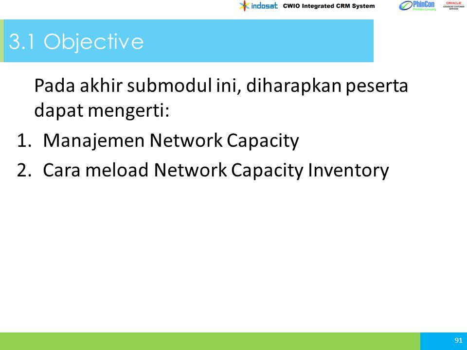 3.1 Objective Pada akhir submodul ini, diharapkan peserta dapat mengerti: 1.Manajemen Network Capacity 2.Cara meload Network Capacity Inventory 91