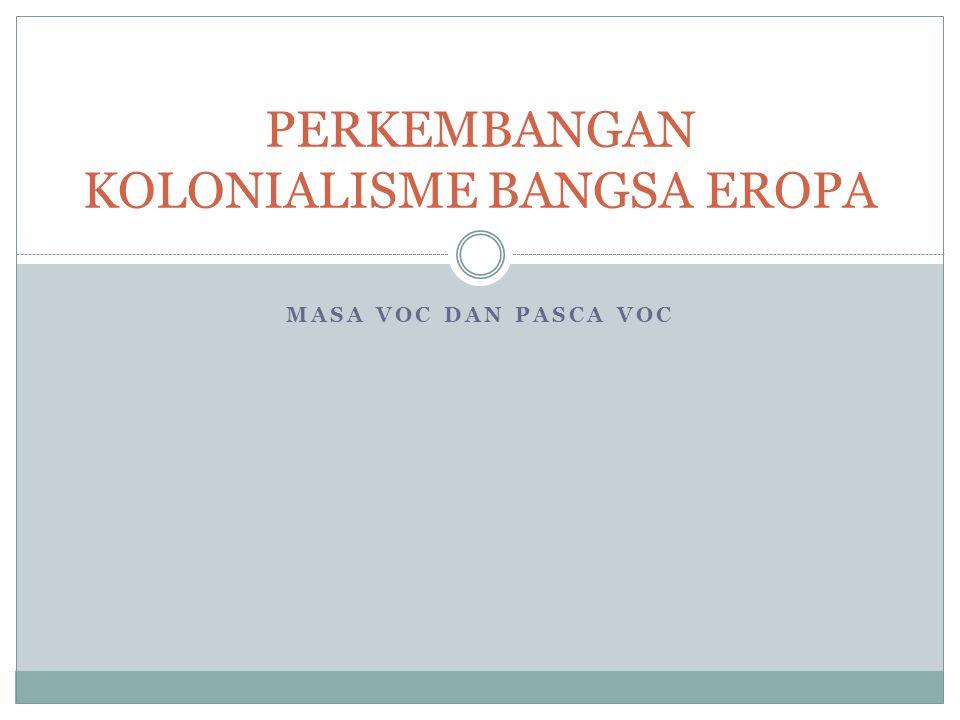 MASA VOC DAN PASCA VOC PERKEMBANGAN KOLONIALISME BANGSA EROPA