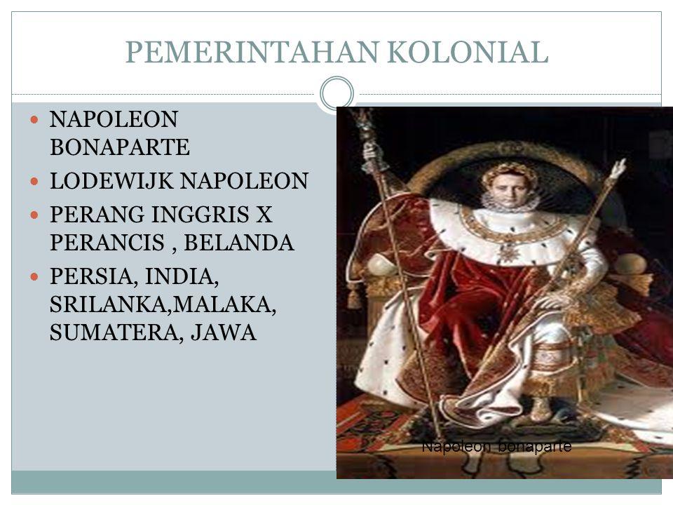 PEMERINTAHAN KOLONIAL NAPOLEON BONAPARTE LODEWIJK NAPOLEON PERANG INGGRIS X PERANCIS, BELANDA PERSIA, INDIA, SRILANKA,MALAKA, SUMATERA, JAWA Napoleon