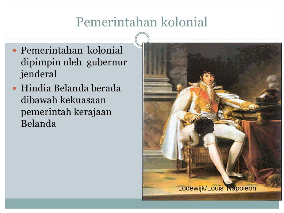Pemerintahan kolonial Pemerintahan kolonial dipimpin oleh gubernur jenderal Hindia Belanda berada dibawah kekuasaan pemerintah kerajaan Belanda Lodewi