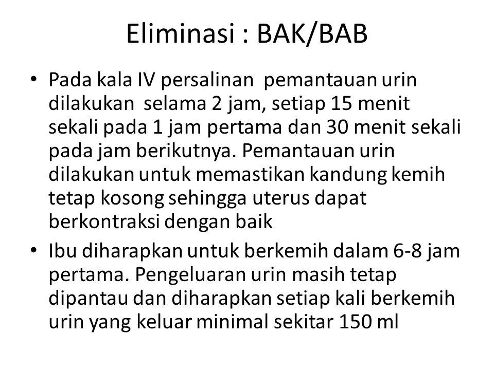 Eliminasi : BAK/BAB Pada kala IV persalinan pemantauan urin dilakukan selama 2 jam, setiap 15 menit sekali pada 1 jam pertama dan 30 menit sekali pada jam berikutnya.