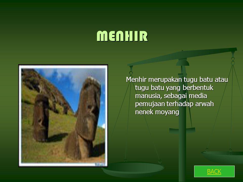 MENHIR Menhir merupakan tugu batu atau tugu batu yang berbentuk manusia, sebagai media pemujaan terhadap arwah nenek moyang BACK