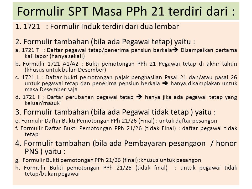Formulir SPT Masa PPh 21 terdiri dari : 1. 1721 : Formulir Induk terdiri dari dua lembar 2. Formulir tambahan (bila ada Pegawai tetap) yaitu : a. 1721