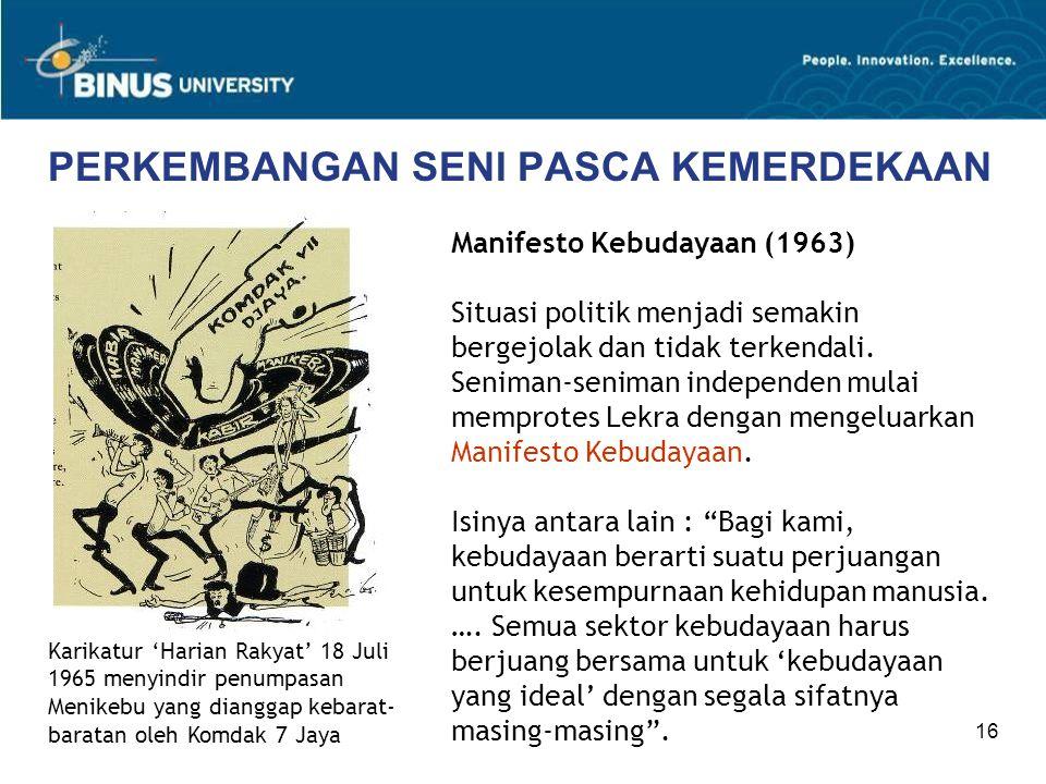 16 PERKEMBANGAN SENI PASCA KEMERDEKAAN Manifesto Kebudayaan (1963) Situasi politik menjadi semakin bergejolak dan tidak terkendali. Seniman-seniman in