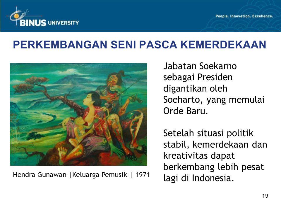 19 PERKEMBANGAN SENI PASCA KEMERDEKAAN Jabatan Soekarno sebagai Presiden digantikan oleh Soeharto, yang memulai Orde Baru. Setelah situasi politik sta