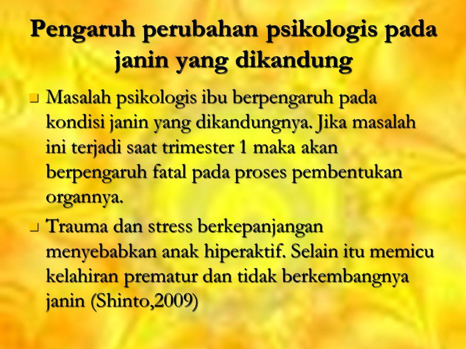 Pengaruh perubahan psikologis pada janin yang dikandung Masalah psikologis ibu berpengaruh pada kondisi janin yang dikandungnya.
