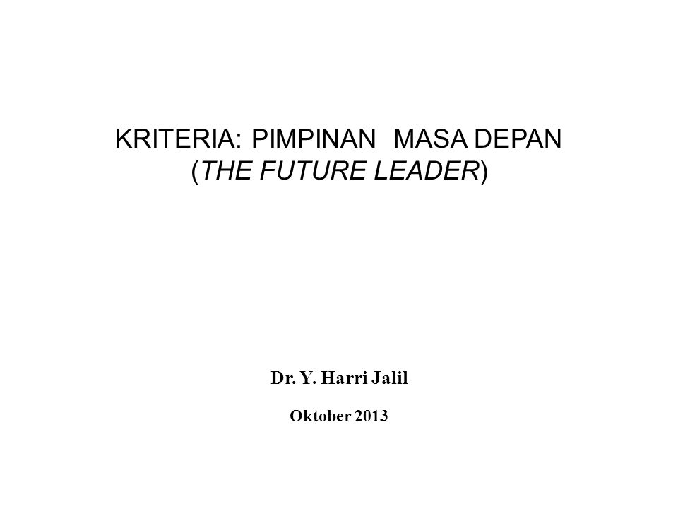 KRITERIA: PIMPINAN MASA DEPAN (THE FUTURE LEADER) Dr. Y. Harri Jalil Oktober 2013