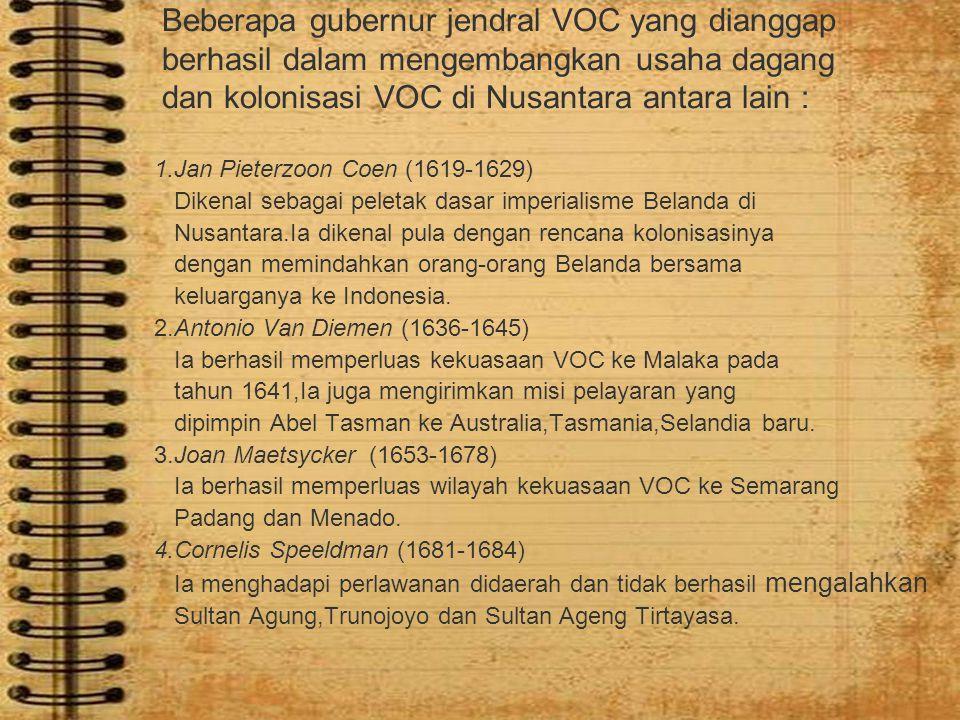 Beberapa gubernur jendral VOC yang dianggap berhasil dalam mengembangkan usaha dagang dan kolonisasi VOC di Nusantara antara lain : 1.Jan Pieterzoon C