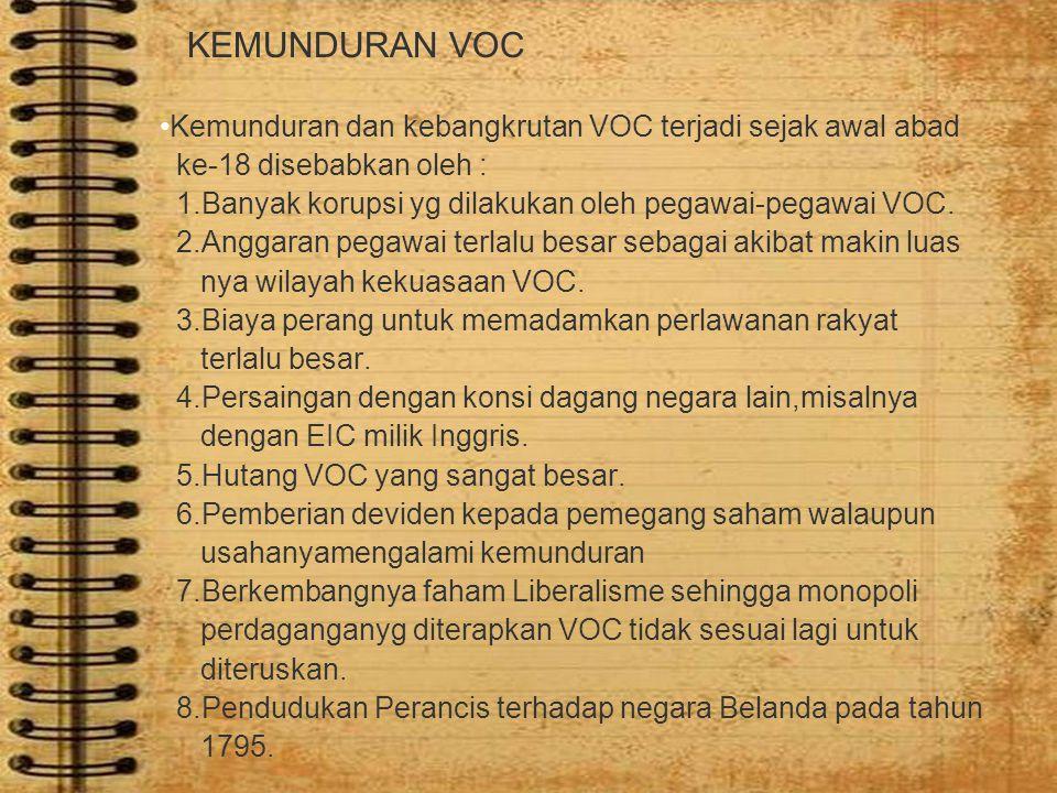KEMUNDURAN VOC Kemunduran dan kebangkrutan VOC terjadi sejak awal abad ke-18 disebabkan oleh : 1.Banyak korupsi yg dilakukan oleh pegawai-pegawai VOC.