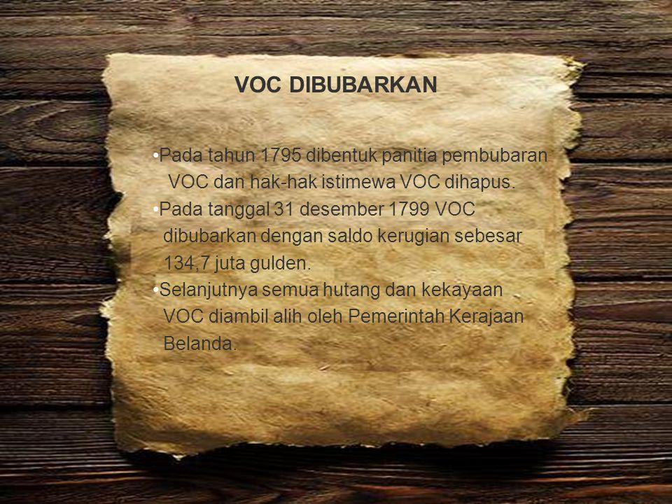 VOC DIBUBARKAN Pada tahun 1795 dibentuk panitia pembubaran VOC dan hak-hak istimewa VOC dihapus. Pada tanggal 31 desember 1799 VOC dibubarkan dengan s