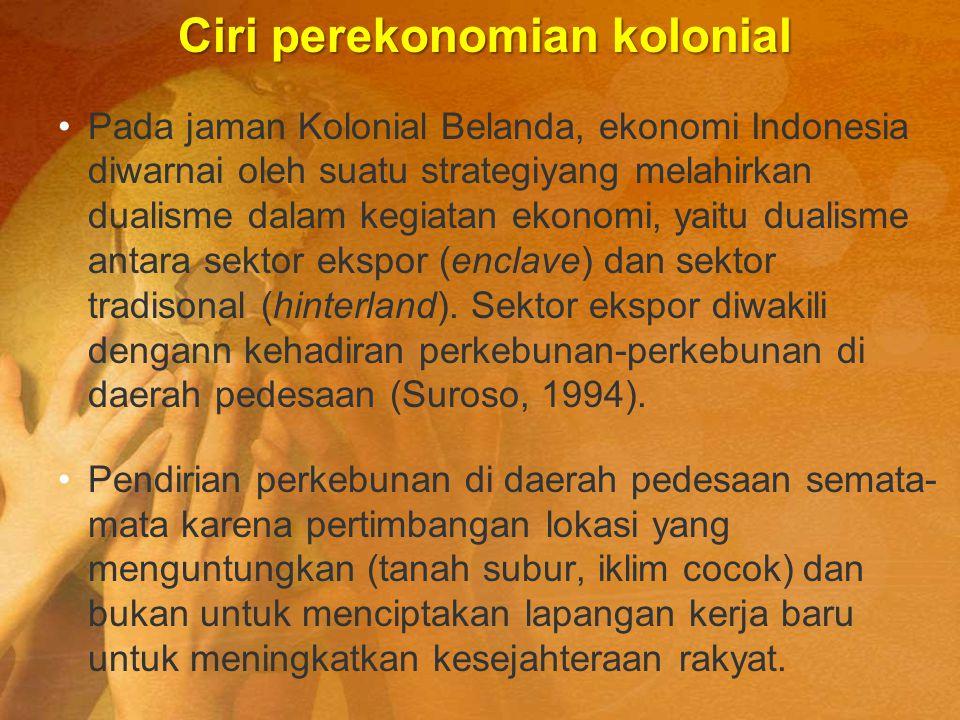 Ciri perekonomian kolonial Pada jaman Kolonial Belanda, ekonomi Indonesia diwarnai oleh suatu strategiyang melahirkan dualisme dalam kegiatan ekonomi,
