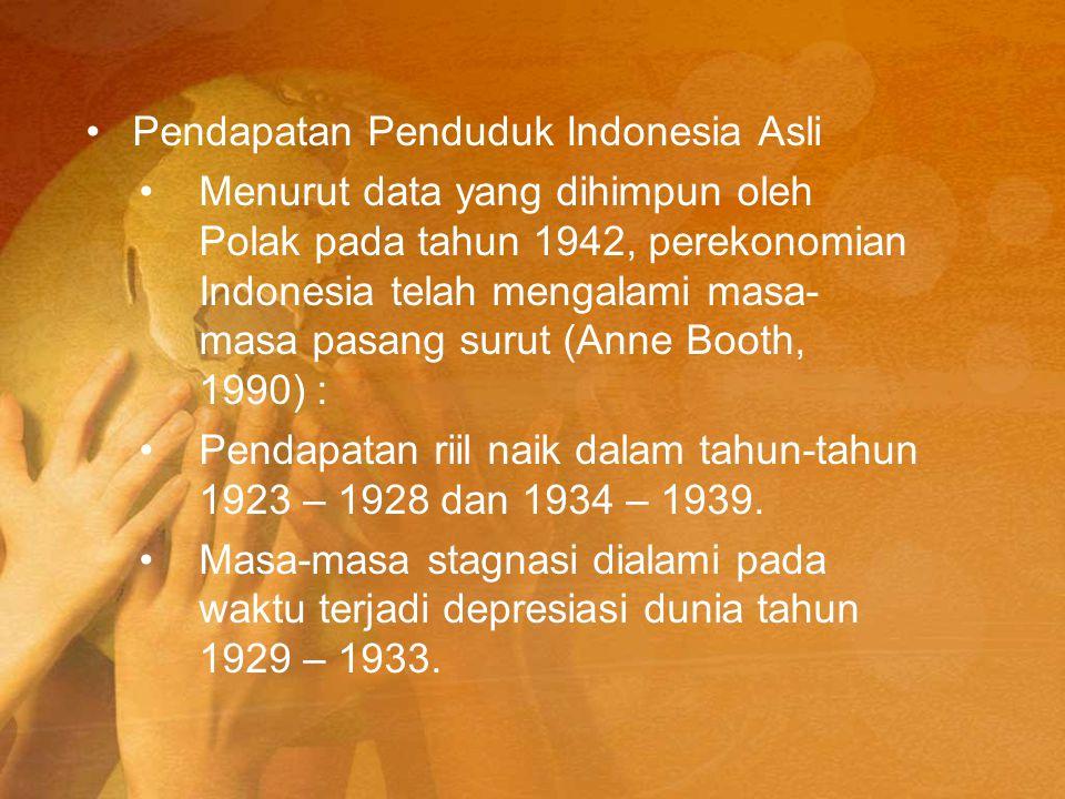 Pendapatan Penduduk Indonesia Asli Menurut data yang dihimpun oleh Polak pada tahun 1942, perekonomian Indonesia telah mengalami masa- masa pasang sur