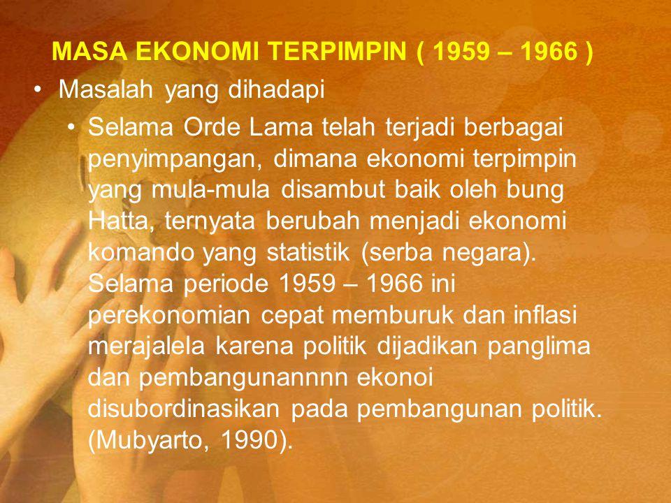MASA EKONOMI TERPIMPIN ( 1959 – 1966 ) Masalah yang dihadapi Selama Orde Lama telah terjadi berbagai penyimpangan, dimana ekonomi terpimpin yang mula-