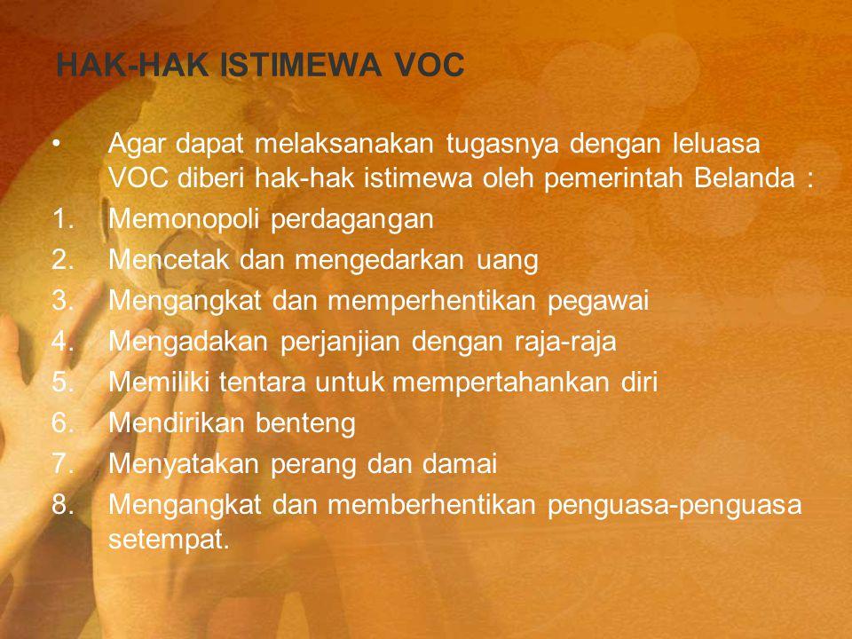 HAK-HAK ISTIMEWA VOC Agar dapat melaksanakan tugasnya dengan leluasa VOC diberi hak-hak istimewa oleh pemerintah Belanda : 1.Memonopoli perdagangan 2.