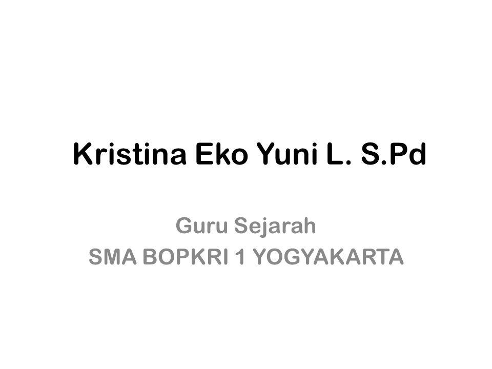Kristina Eko Yuni L. S.Pd Guru Sejarah SMA BOPKRI 1 YOGYAKARTA